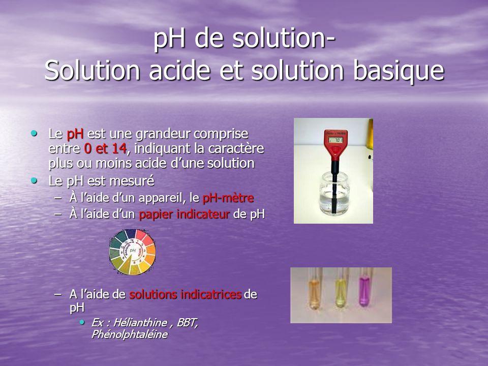 pH de solution- Solution acide et solution basique Le pH est une grandeur comprise entre 0 et 14, indiquant la caractère plus ou moins acide dune solu