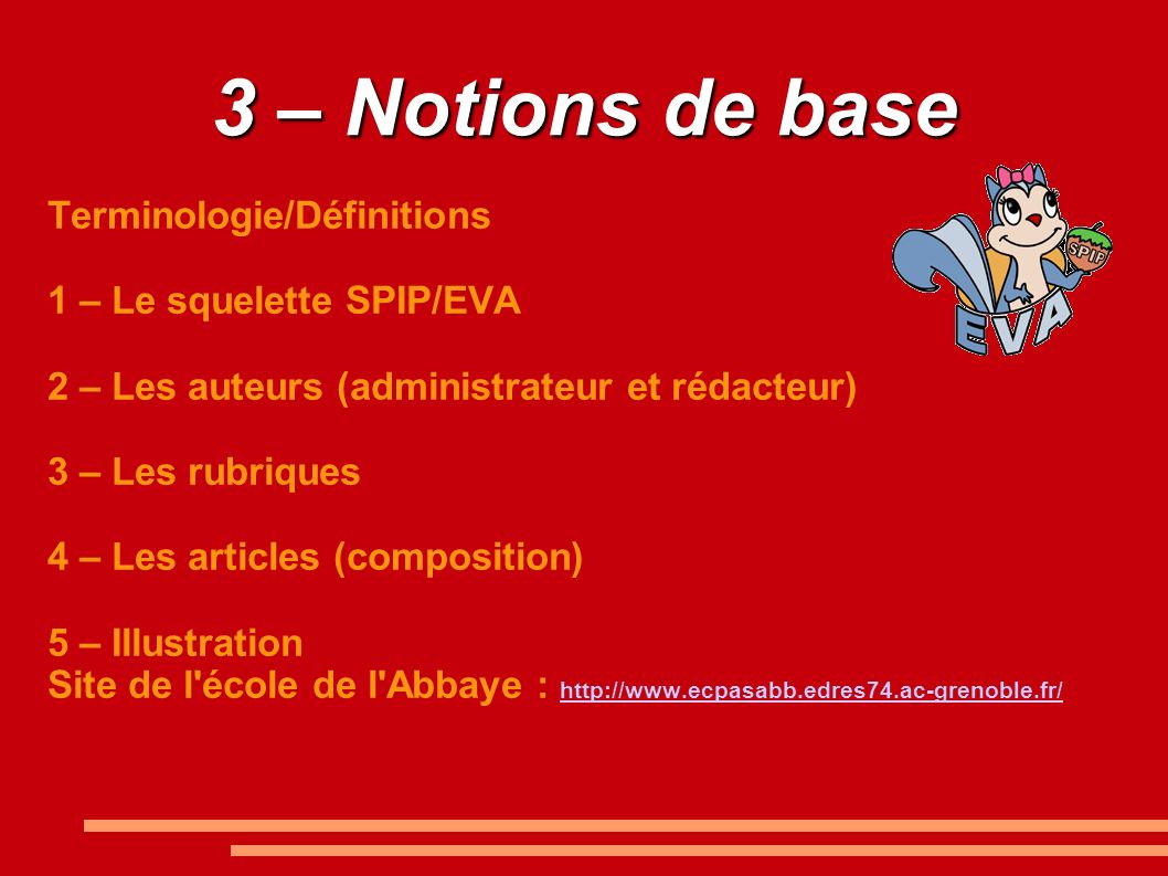 3 – Notions de base Terminologie/Définitions 1 – Le squelette SPIP/EVA 2 – Les auteurs (administrateur et rédacteur) 3 – Les rubriques 4 – Les article
