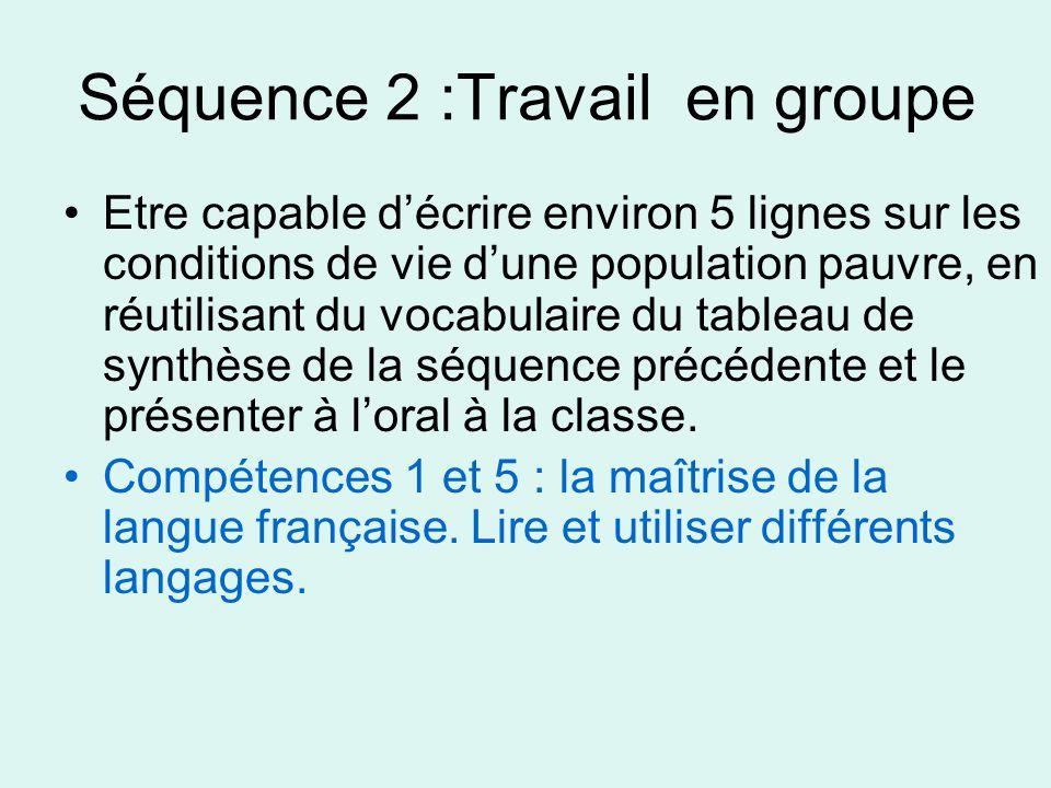 Séquence 2 :Travail en groupe Etre capable décrire environ 5 lignes sur les conditions de vie dune population pauvre, en réutilisant du vocabulaire du tableau de synthèse de la séquence précédente et le présenter à loral à la classe.