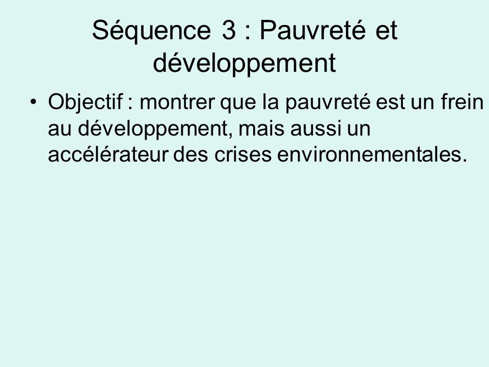 Séquence 3 : Pauvreté et développement Objectif : montrer que la pauvreté est un frein au développement, mais aussi un accélérateur des crises environnementales.