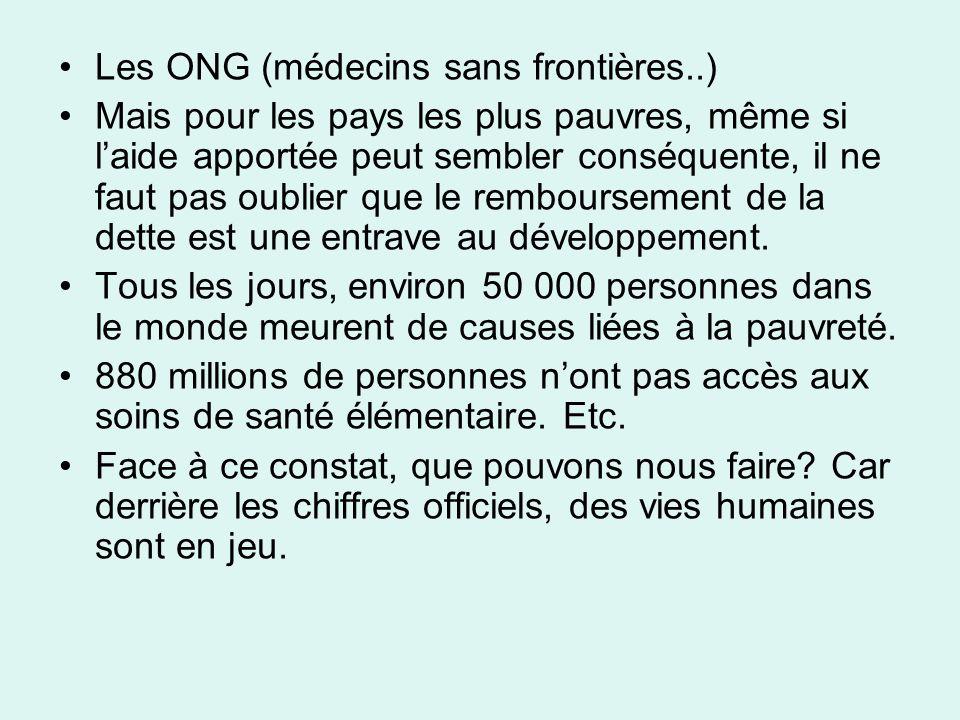 Les ONG (médecins sans frontières..) Mais pour les pays les plus pauvres, même si laide apportée peut sembler conséquente, il ne faut pas oublier que le remboursement de la dette est une entrave au développement.