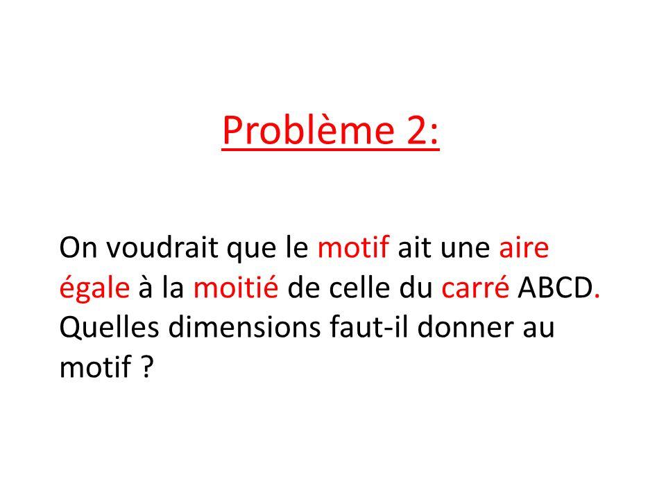 Problème 2: On voudrait que le motif ait une aire égale à la moitié de celle du carré ABCD. Quelles dimensions faut-il donner au motif ?