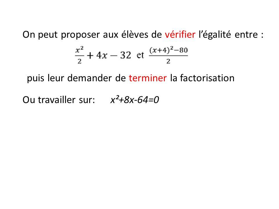 On peut proposer aux élèves de vérifier légalité entre : puis leur demander de terminer la factorisation Ou travailler sur: x²+8x-64=0