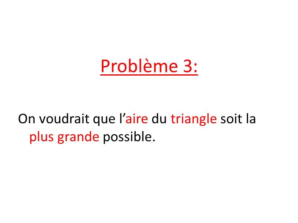 Problème 3: On voudrait que laire du triangle soit la plus grande possible.