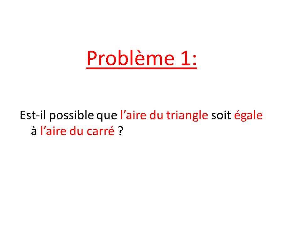 Problème 1: Est-il possible que laire du triangle soit égale à laire du carré ?