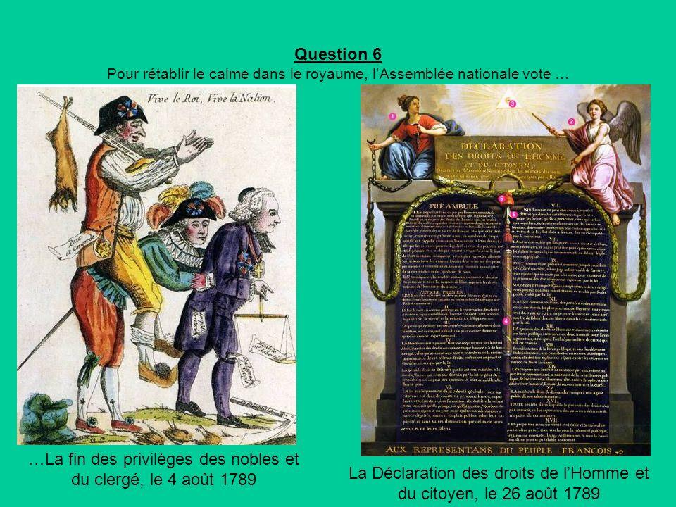 Question 6 Pour rétablir le calme dans le royaume, lAssemblée nationale vote … …La fin des privilèges des nobles et du clergé, le 4 août 1789 La Déclaration des droits de lHomme et du citoyen, le 26 août 1789