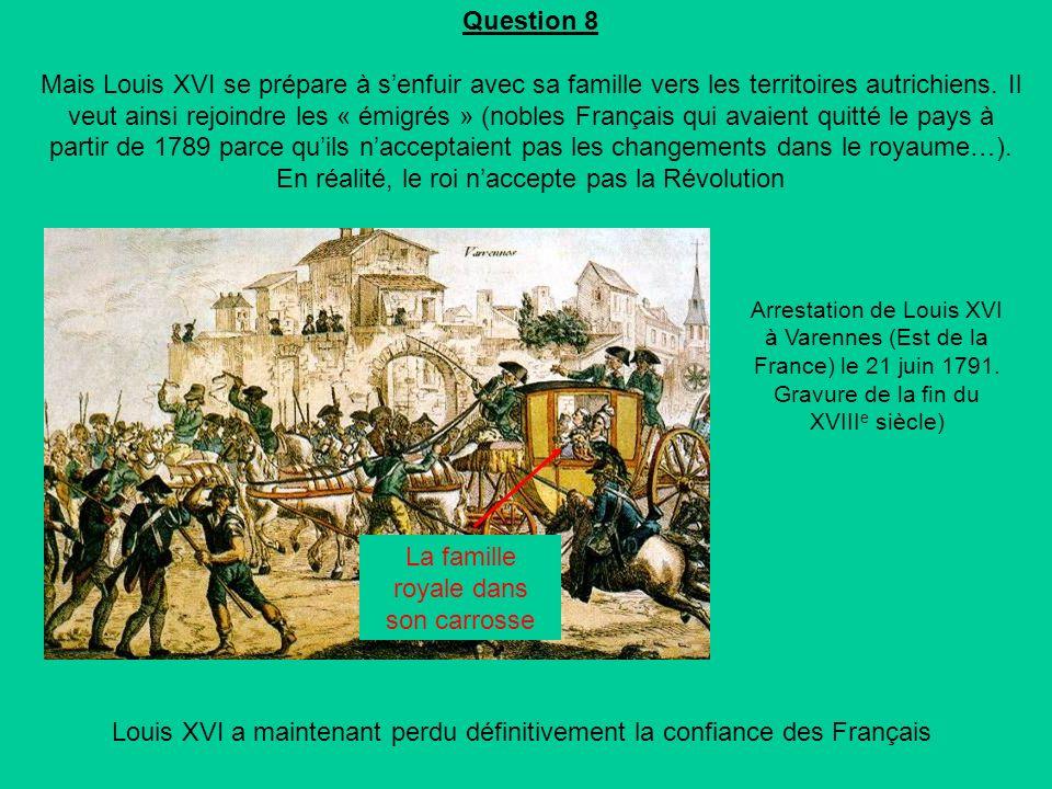 Question 8 Mais Louis XVI se prépare à senfuir avec sa famille vers les territoires autrichiens.
