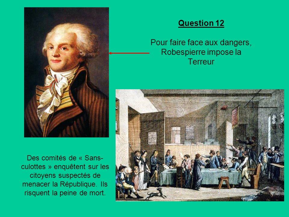 Question 12 Pour faire face aux dangers, Robespierre impose la Terreur Des comités de « Sans- culottes » enquêtent sur les citoyens suspectés de menacer la République.