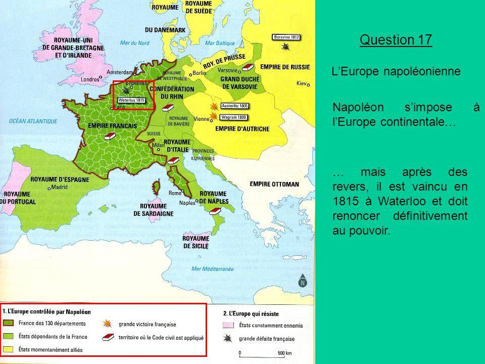 Question 17 LEurope napoléonienne Napoléon simpose à lEurope continentale… … mais après des revers, il est vaincu en 1815 à Waterloo et doit renoncer définitivement au pouvoir.
