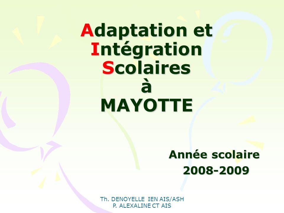 Th. DENOYELLE IEN AIS/ASH P. ALEXALINE CT AIS Adaptation et Intégration Scolaires à MAYOTTE Année scolaire 2008-2009 2008-2009
