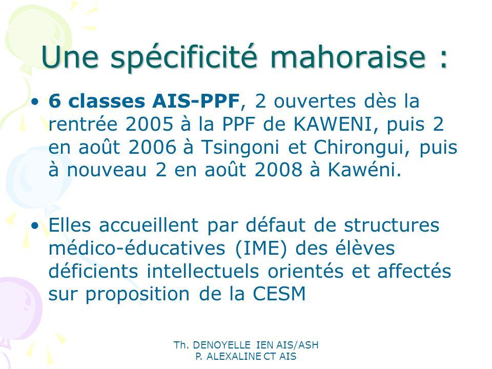 Th. DENOYELLE IEN AIS/ASH P. ALEXALINE CT AIS Une spécificité mahoraise : 6 classes AIS-PPF, 2 ouvertes dès la rentrée 2005 à la PPF de KAWENI, puis 2