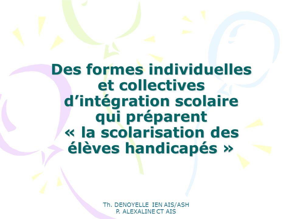 Th. DENOYELLE IEN AIS/ASH P. ALEXALINE CT AIS Des formes individuelles et collectives dintégration scolaire qui préparent « la scolarisation des élève