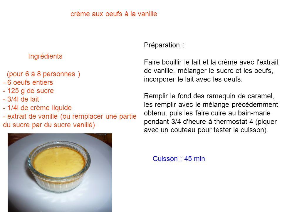 (pour 6 à 8 personnes ) - 6 oeufs entiers - 125 g de sucre - 3/4l de lait - 1/4l de crème liquide - extrait de vanille (ou remplacer une partie du suc
