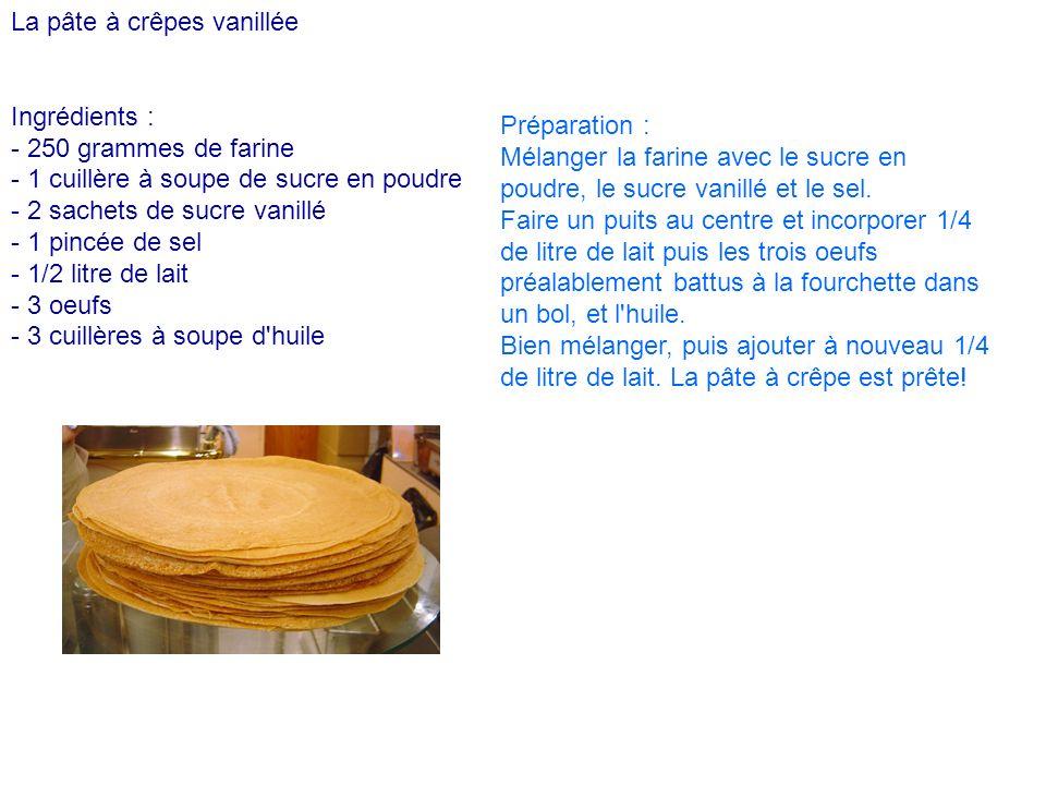 La pâte à crêpes vanillée Ingrédients : - 250 grammes de farine - 1 cuillère à soupe de sucre en poudre - 2 sachets de sucre vanillé - 1 pincée de sel