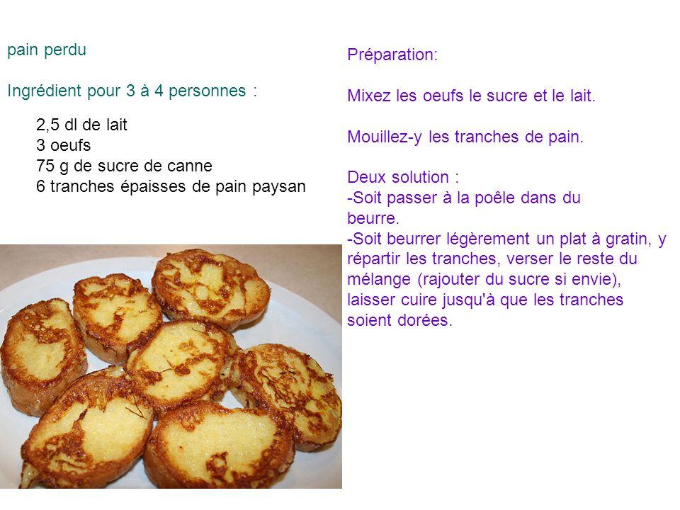 pain perdu Ingrédient pour 3 à 4 personnes : Préparation: Mixez les oeufs le sucre et le lait. Mouillez-y les tranches de pain. Deux solution : -Soit