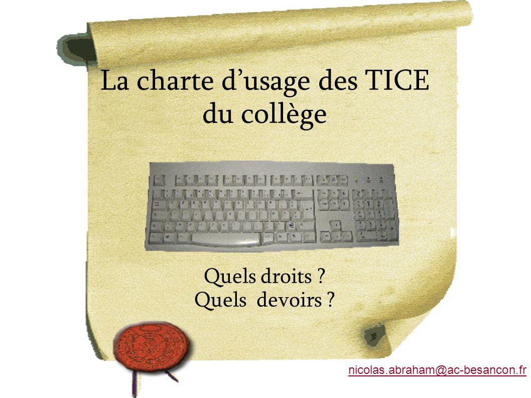 La charte dusage des TICE du collège Quels droits ? Quels devoirs ? nicolas.abraham@ac-besancon.fr