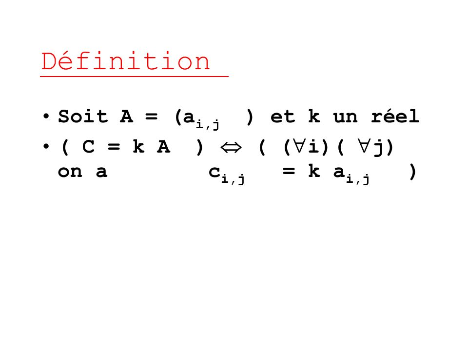 Définition Soit A = (a i,j ) et k un réel ( C = k A ) ( ( i)( j) on a c i,j = k a i,j )