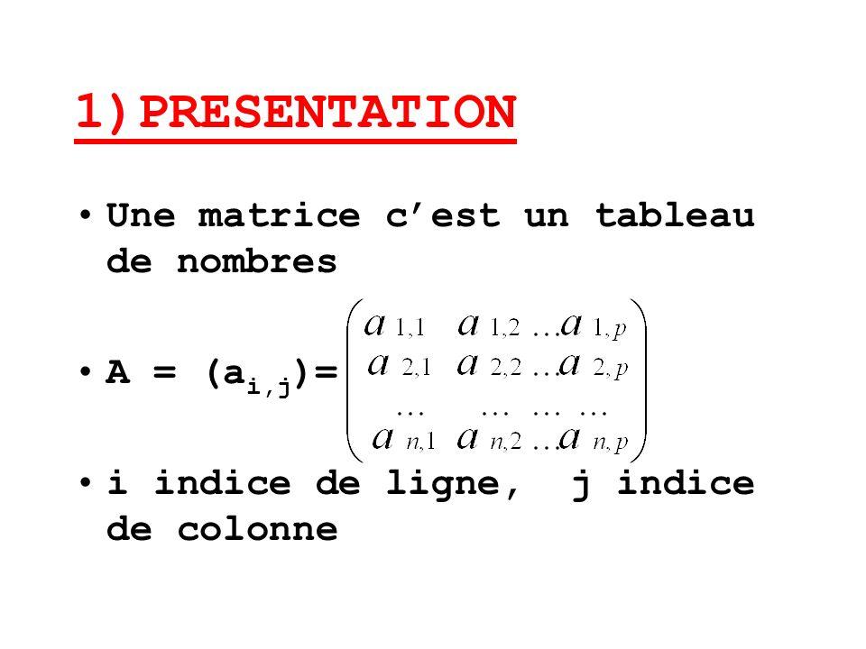 1)PRESENTATION Une matrice cest un tableau de nombres A = (a i,j )= i indice de ligne, j indice de colonne