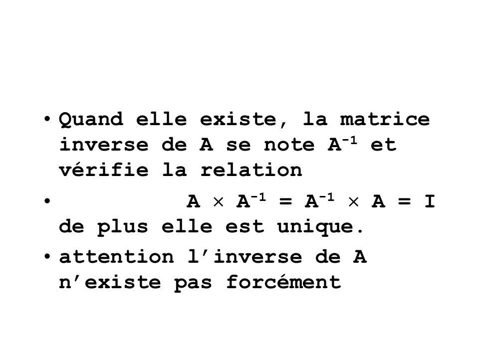 Quand elle existe, la matrice inverse de A se note A -1 et vérifie la relation A A -1 = A -1 A = I de plus elle est unique. attention linverse de A ne