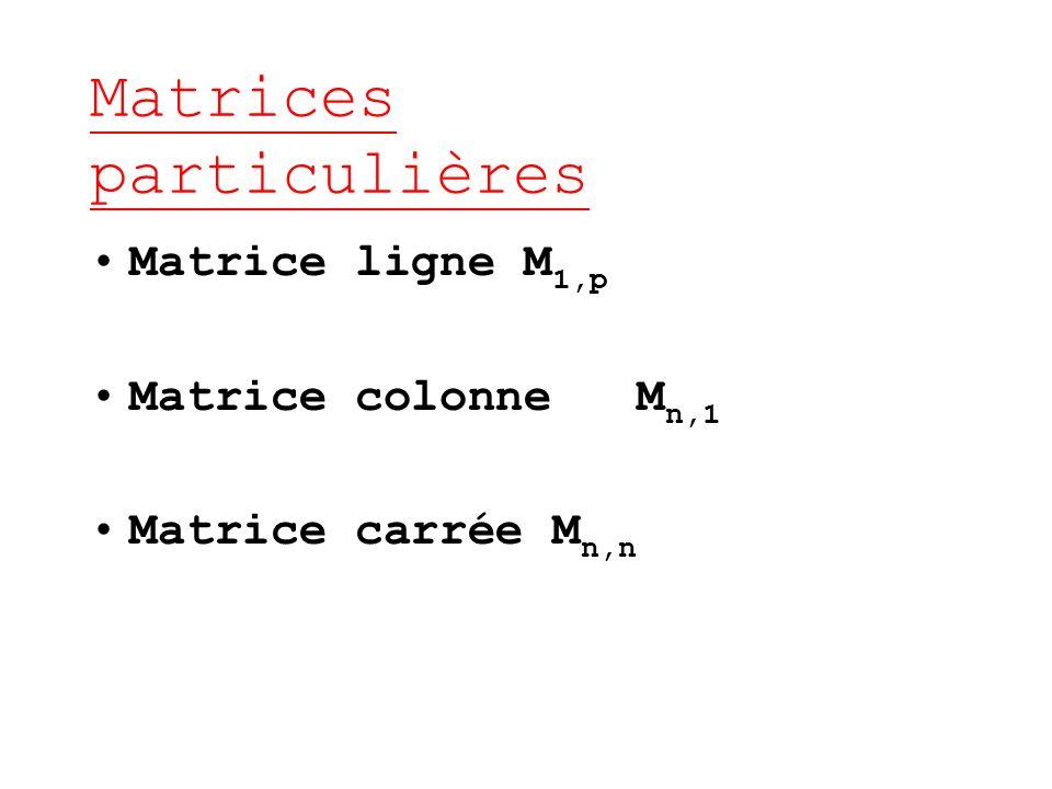 Matrices particulières Matrice ligne M 1,p Matrice colonne M n,1 Matrice carrée M n,n