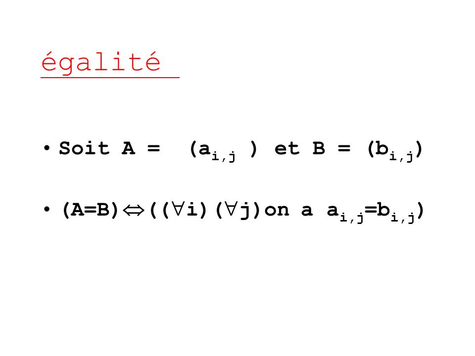 égalité Soit A = (a i,j ) et B = (b i,j ) (A=B) (( i)( j)on a a i,j =b i,j )