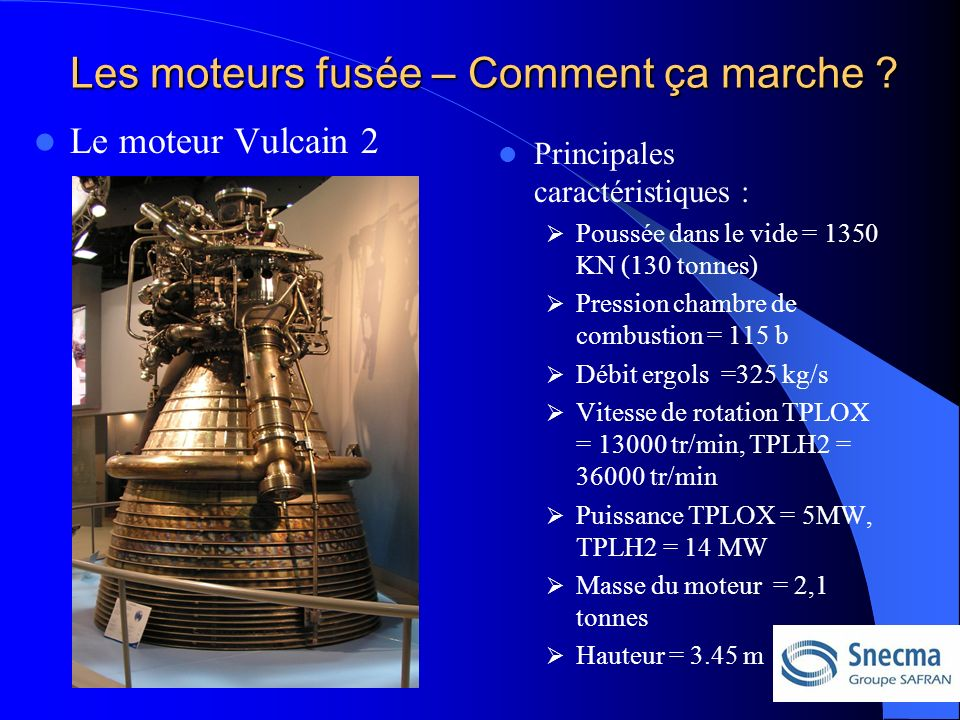 Le moteur Vulcain 2 Principales caractéristiques : Poussée dans le vide = 1350 KN (130 tonnes) Pression chambre de combustion = 115 b Débit ergols =325 kg/s Vitesse de rotation TPLOX = 13000 tr/min, TPLH2 = 36000 tr/min Puissance TPLOX = 5MW, TPLH2 = 14 MW Masse du moteur = 2,1 tonnes Hauteur = 3.45 m Les moteurs fusée – Comment ça marche
