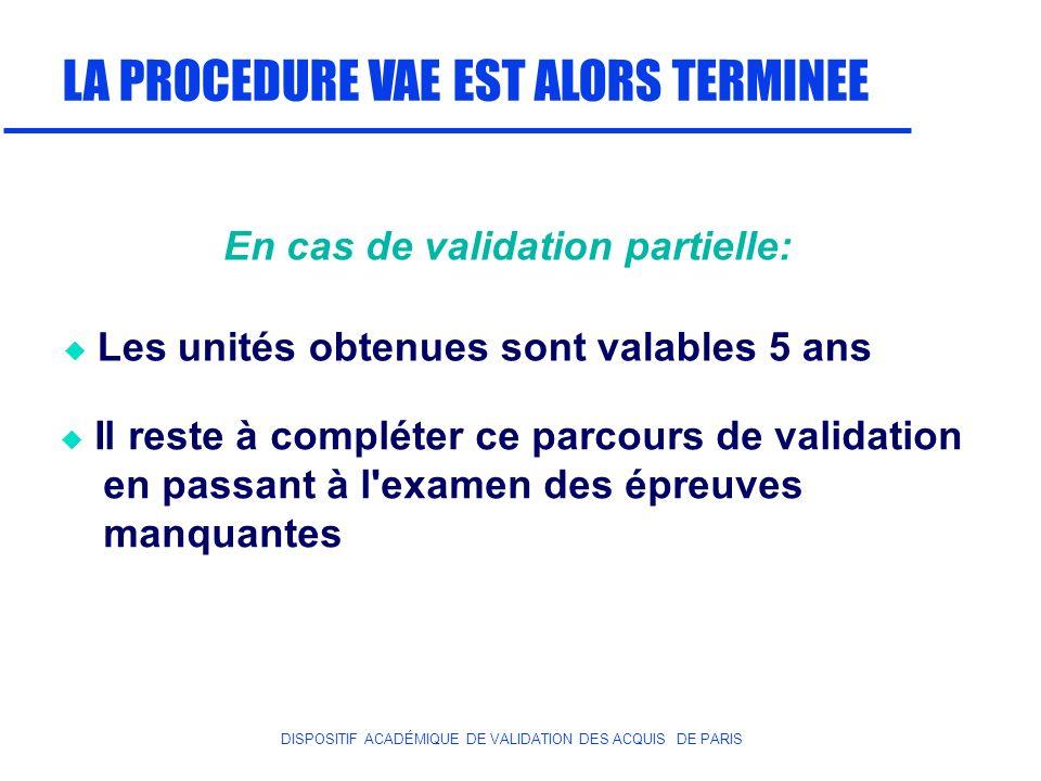 DISPOSITIF ACADÉMIQUE DE VALIDATION DES ACQUIS DE PARIS LA PROCEDURE VAE EST ALORS TERMINEE Les unités obtenues sont valables 5 ans Il reste à complét
