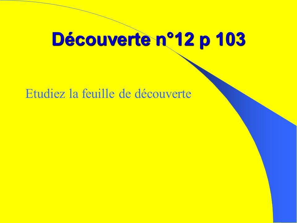 Découverte n°12 p 103 Etudiez la feuille de découverte