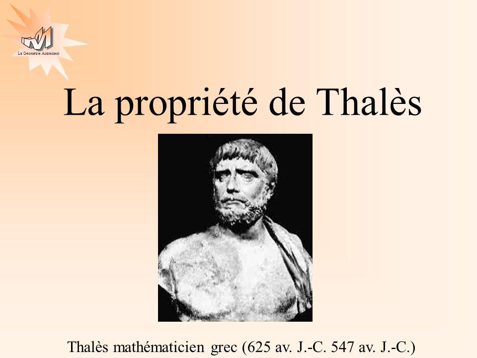 La Géométrie Autrement La propriété de Thalès Thalès mathématicien grec (625 av. J.-C. 547 av. J.-C.)