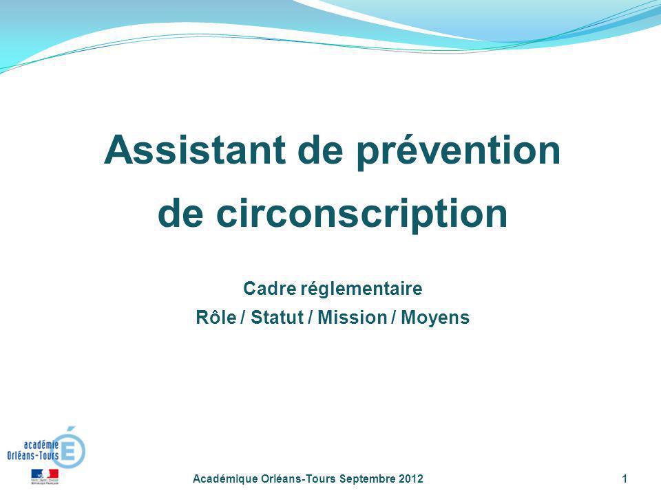 Académique Orléans-Tours Septembre 20121 Assistant de prévention de circonscription Cadre réglementaire Rôle / Statut / Mission / Moyens