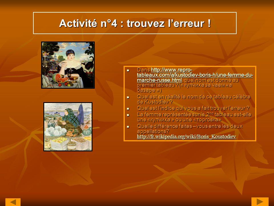 Activité n°4 : trouvez lerreur ! Dans http://www.repro- tableaux.com/a/kustodiev-boris-h/une-femme-du- marche-russe.html, quel nom est donné au premie