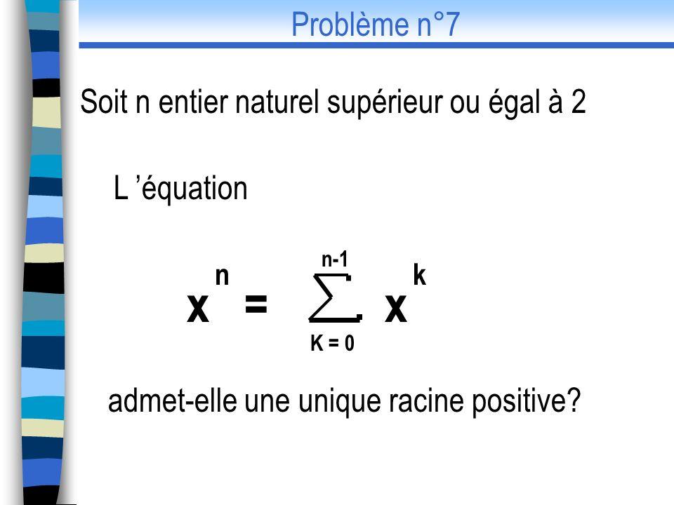 L équation admet-elle une unique racine positive? x = x n k n-1 K = 0 Problème n°7 Soit n entier naturel supérieur ou égal à 2