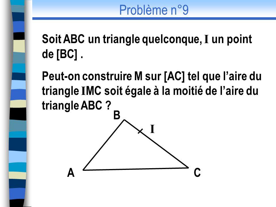 Soit ABC un triangle quelconque, I un point de [BC]. Peut-on construire M sur [AC] tel que laire du triangle I MC soit égale à la moitié de laire du t