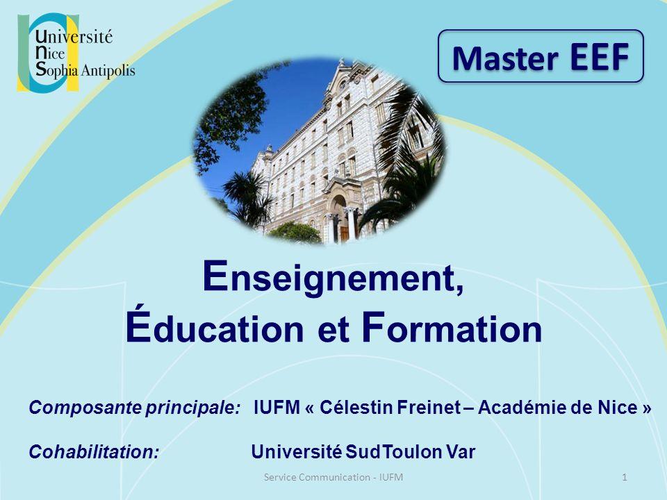 E nseignement, É ducation et F ormation Composante principale: IUFM « Célestin Freinet – Académie de Nice » Cohabilitation: Université SudToulon Var Master EEF 1Service Communication - IUFM