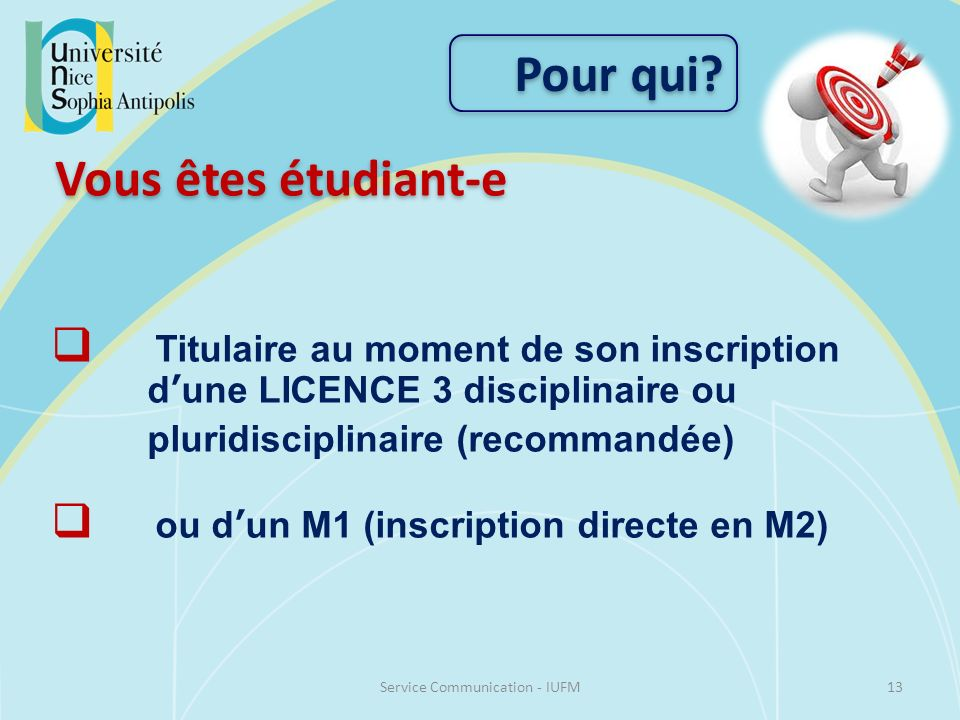 13Service Communication - IUFM Pour qui? Titulaire au moment de son inscription dune LICENCE 3 disciplinaire ou pluridisciplinaire (recommandée) ou du