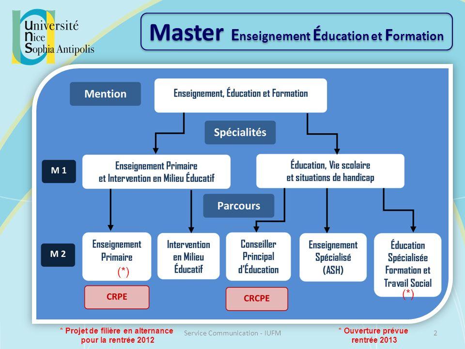 Master E nseignement É ducation et F ormation 2Service Communication - IUFM * Ouverture prévue rentrée 2013 (*) * Projet de filière en alternance pour