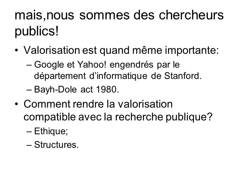 mais,nous sommes des chercheurs publics! Valorisation est quand même importante: –Google et Yahoo! engendrés par le département dinformatique de Stanf