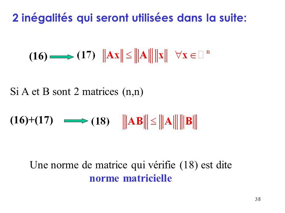 38 (16) Si A et B sont 2 matrices (n,n) (16)+(17) Une norme de matrice qui vérifie (18) est dite norme matricielle 2 inégalités qui seront utilisées d