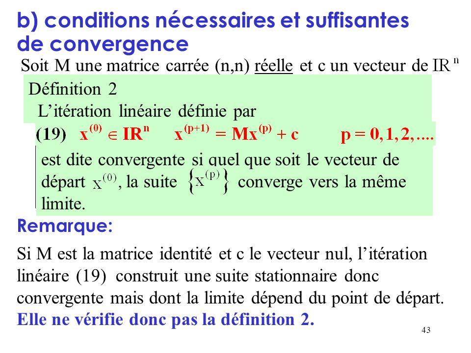43 b) conditions nécessaires et suffisantes de convergence Soit M une matrice carrée (n,n) réelle et c un vecteur de Définition 2 Litération linéaire