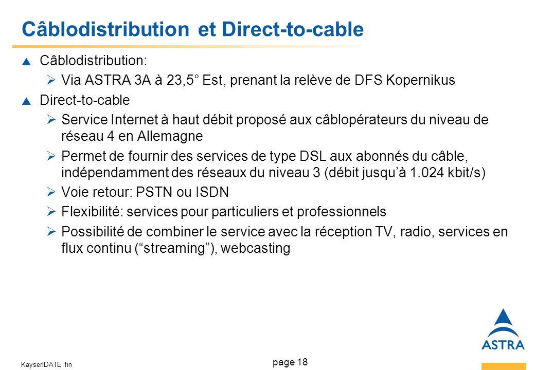 page 18 KayserIDATE fin Câblodistribution et Direct-to-cable Câblodistribution: Via ASTRA 3A à 23,5° Est, prenant la relève de DFS Kopernikus Direct-to-cable Service Internet à haut débit proposé aux câblopérateurs du niveau de réseau 4 en Allemagne Permet de fournir des services de type DSL aux abonnés du câble, indépendamment des réseaux du niveau 3 (débit jusquà 1.024 kbit/s) Voie retour: PSTN ou ISDN Flexibilité: services pour particuliers et professionnels Possibilité de combiner le service avec la réception TV, radio, services en flux continu (streaming), webcasting