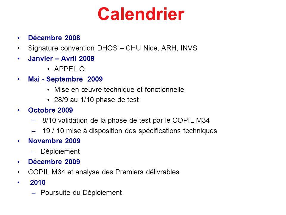 Calendrier Décembre 2008 Signature convention DHOS – CHU Nice, ARH, INVS Janvier – Avril 2009 APPEL O Mai - Septembre 2009 Mise en œuvre technique et fonctionnelle 28/9 au 1/10 phase de test Octobre 2009 –8/10 validation de la phase de test par le COPIL M34 –19 / 10 mise à disposition des spécifications techniques Novembre 2009 –Déploiement Décembre 2009 COPIL M34 et analyse des Premiers délivrables 2010 –Poursuite du Déploiement