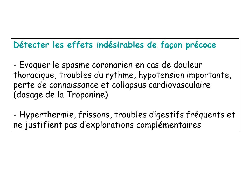 Détecter les effets indésirables de façon précoce - Evoquer le spasme coronarien en cas de douleur thoracique, troubles du rythme, hypotension importa