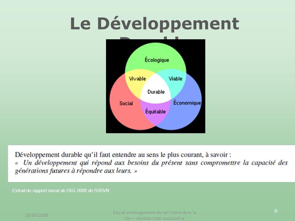 6 Le Développement Durable Extrait du rapport moral de lAG 2008 de lURVN 18/09/2009 Eau et aménagement du territoire dans le Var – réunion inter assoc