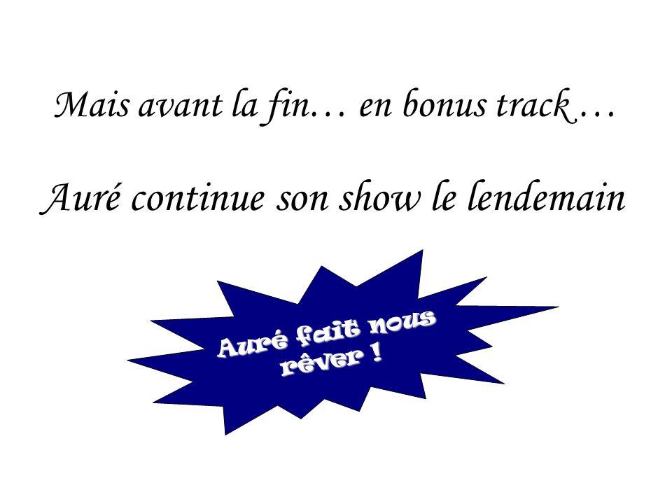 Mais avant la fin… en bonus track … Auré continue son show le lendemain Auré fait nous rêver !