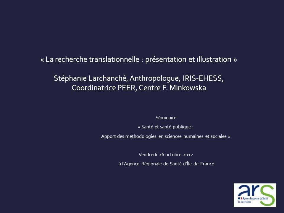 « La recherche translationnelle : présentation et illustration » Stéphanie Larchanché, Anthropologue, IRIS-EHESS, Coordinatrice PEER, Centre F. Minkow