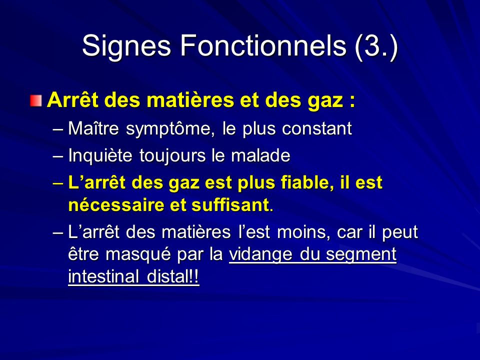 Signes Fonctionnels (3.) Arrêt des matières et des gaz : –Maître symptôme, le plus constant –Inquiète toujours le malade –Larrêt des gaz est plus fiab