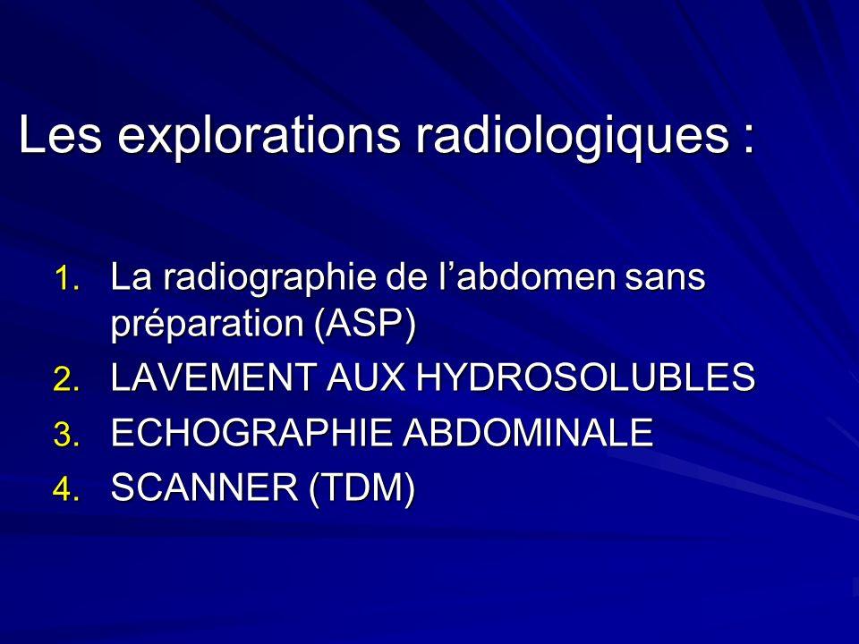 Les explorations radiologiques : 1. La radiographie de labdomen sans préparation (ASP) 2. LAVEMENT AUX HYDROSOLUBLES 3. ECHOGRAPHIE ABDOMINALE 4. SCAN
