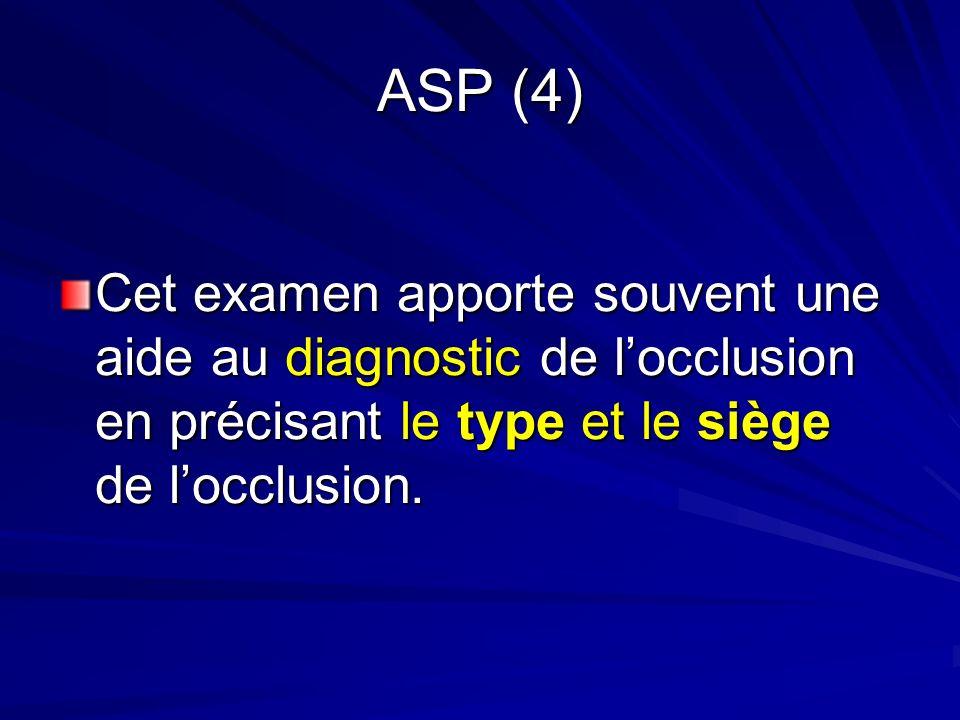 ASP (4) Cet examen apporte souvent une aide au diagnostic de locclusion en précisant le type et le siège de locclusion.