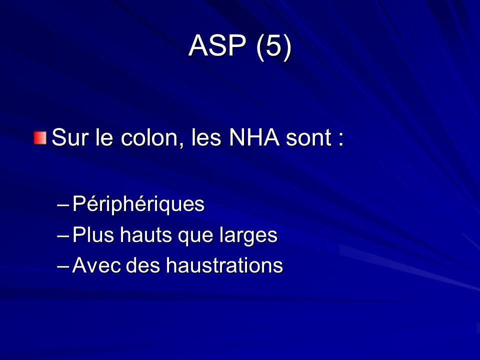ASP (5) Sur le colon, les NHA sont : –Périphériques –Plus hauts que larges –Avec des haustrations