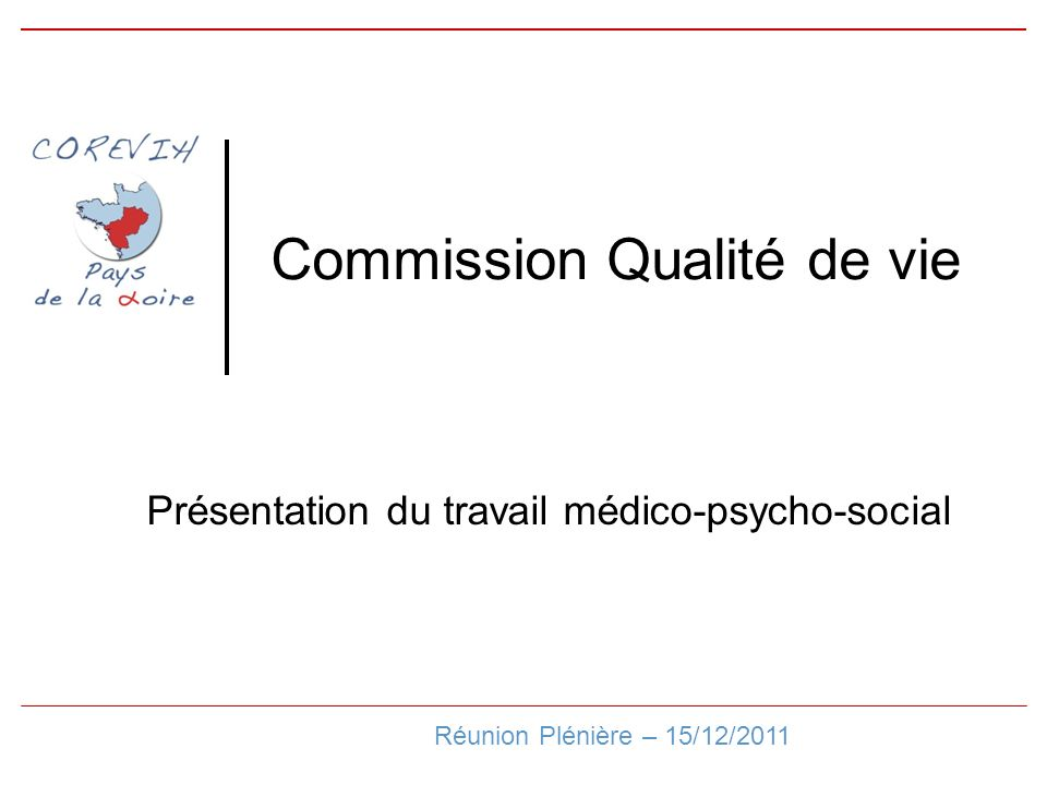 Commission Qualité de vie Réunion Plénière – 15/12/2011 Présentation du travail médico-psycho-social